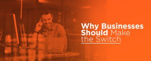why businesses should make the switch